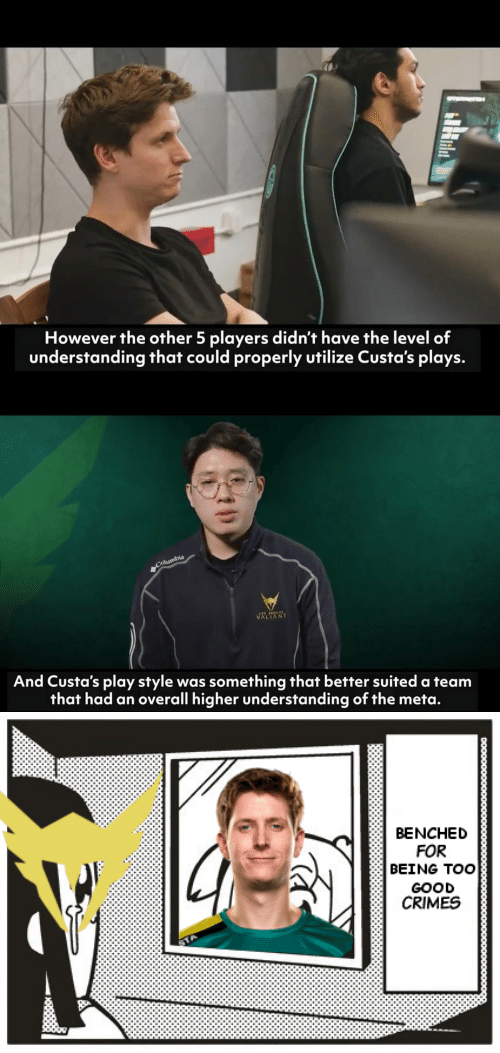 Good, Understanding, and A Team: However the other 5 players didn't have the level of  understanding that could properly utilize Custa's plays.   VALIANT  And Custa's play style was something that better suited a team  that had an overall higher understanding of the meta.   BENCHED  FOR  BEING TOO  GOOD  CRIMES