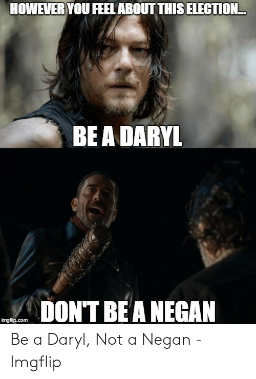 Com, Election, and Bea: HOWEVERYOU FEELABOUT THIS ELECTION  BEA DARYL  DONT BEA NEGAN  imgflip.com Be a Daryl, Not a Negan - Imgflip