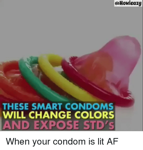 Af, Condom, and Lit: Howieazy  THESE SMART CONDOMS  WILL CHANGE COLORS  AND EXPOSE STD's When your condom is lit AF