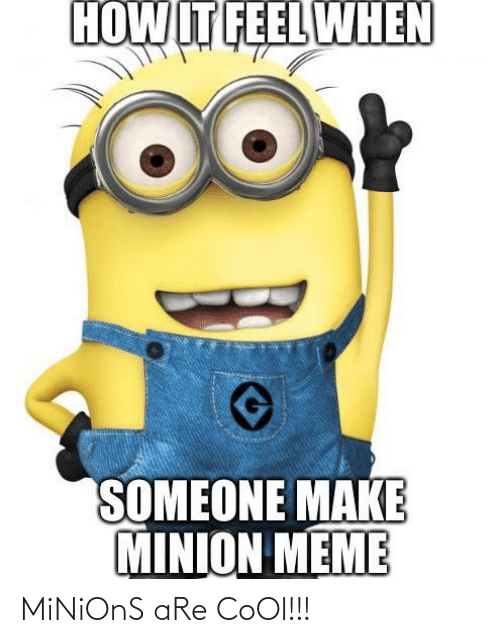 Meme, Reddit, and Cool: HOWIT FEEL WHEN  .00+  SOMEONE MAKE  MINION MEME MiNiOnS aRe CoOl!!!