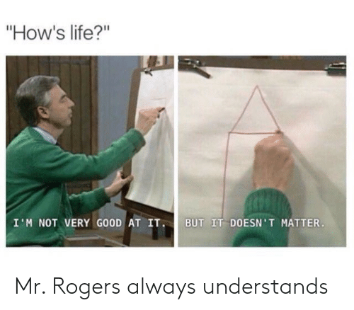 "Life, Mr Rogers, and Rogers: ""How's life?""  I'M NOT VERY G0OD AT IT BUT IT DOESN'T MATTER Mr. Rogers always understands"