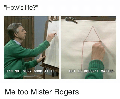 "Life, Memes, and Good: ""How's life?""  I'M NOT VERY GOOD AT IT.  BUT IT DOESN'T MATTER Me too Mister Rogers"