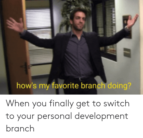 Personal, Switch, and You: how's my favorite branch doing? When you finally get to switch to your personal development branch