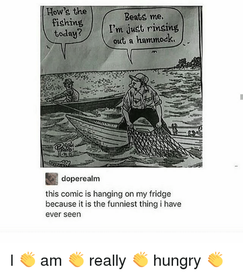 Hungry, Memes, and Beats: How's the  fishing  today?  Beats me  I'm just rinsing  out a hammock  doperealm  this comic is hanging on my fridge  because it is the funniest thing i have  ever seen I 👏 am 👏 really 👏 hungry 👏