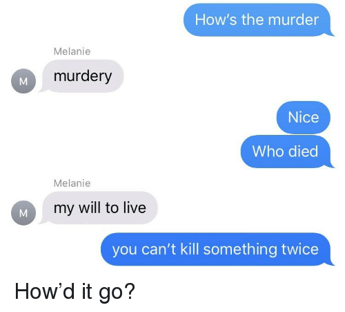 Live, Murder, and Texts: How's the murder  Melanie  murdery  Nice  Who died  Melanie  my will to live  you can't kill something twice