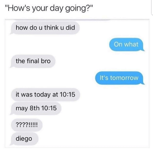 """Today, Tomorrow, and How: """"How's your day going?""""  Il  how do u think u did  On what  the final bro  It's tomorrow  it was today at 10:15  may 8th 10:15  diego"""