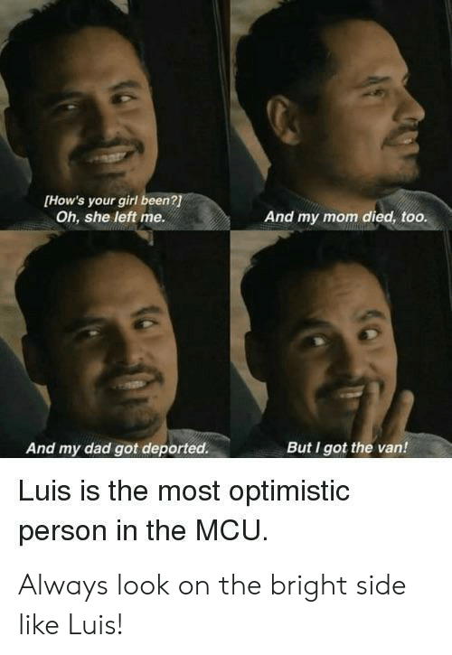Dad, Girl, and Your Girl: [How's your girl been?  Oh, she left me.  And my mom died, too.  And my dad got deported.  But I got the van!  Luis is the most optimistic  person in the MCU Always look on the bright side like Luis!