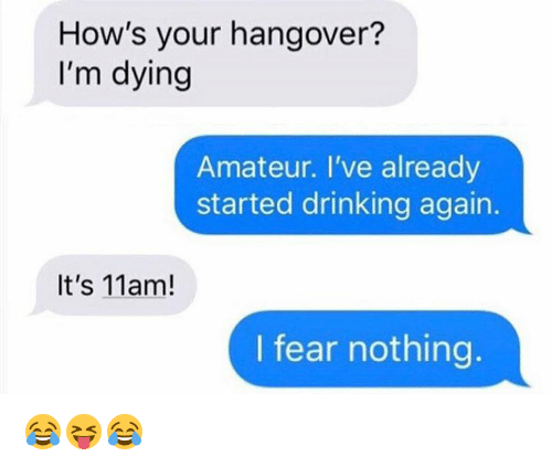 Drinking, Hangover, and Fear: How's your hangover?  I'm dying  Amateur. I've already  started drinking again.  It's 11am!  I fear nothing 😂😝😂