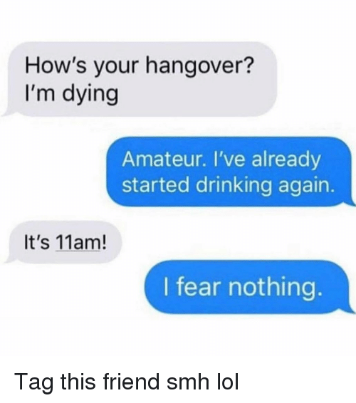Drinking, Funny, and Lol: How's your hangover?  I'm dying  Amateur. I've already  started drinking again.  It's 11am!  I fear nothing Tag this friend smh lol