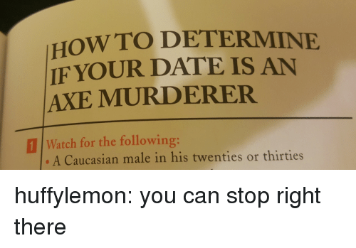 Tumblr, Blog, and Caucasian: HOWTO DETERMINE  IF YOUR DATE IS AN  AXE MURDERER  111 Watch for the following:  A Caucasian male in his twenties or thirties huffylemon: you can stop right there