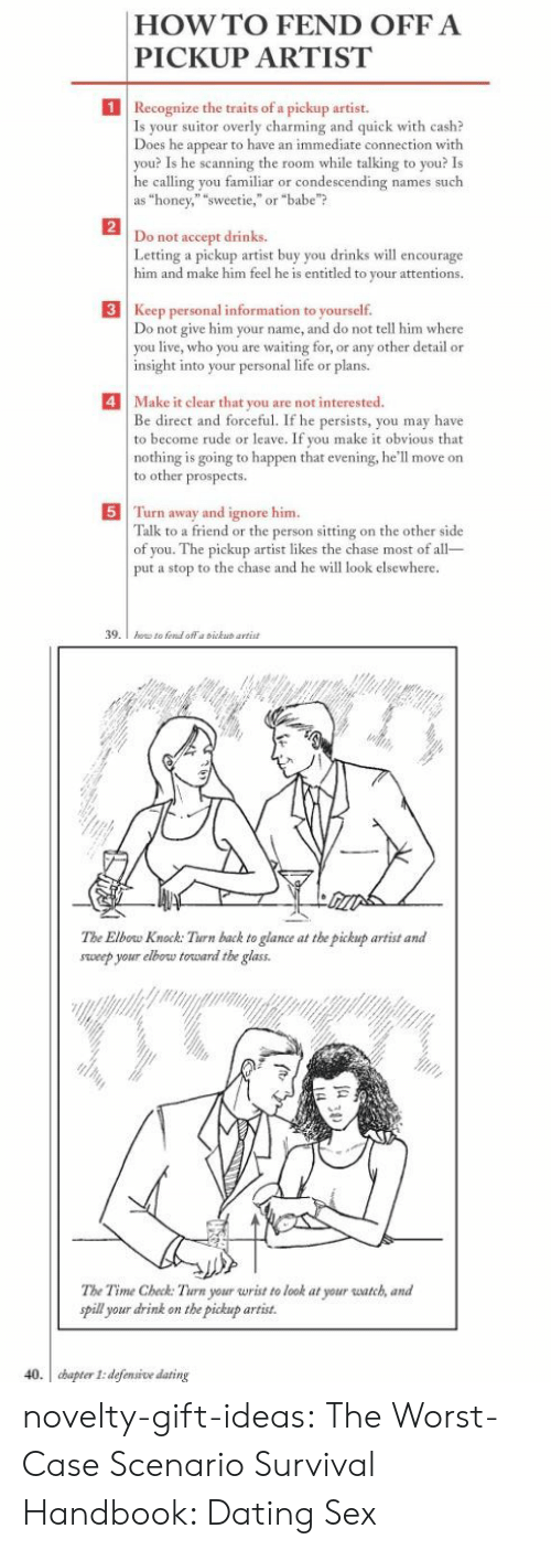 """Dating, Life, and Rude: HOWTO FEND OFFA  PICKUP ARTIST  1  Recognize the traits of a pickup artist.  Is your  Does he appear to have an immediate connection with  you? Is he scanning the room while talking to you? Is  he calling you familiar or condescending names such  as """"honey,"""" """"sweetie,""""or """"babe""""?  suitor overly charming and quick with cash?  2  not accept drinks.  Letting a pickup artist buy you drinks w encourage  him and make him feel he is entitled to your attentions.  Do  3 Keep personal information to yourself.  o not give him your name, and do not tell him where  you live, who you are waiting for, or any other detail or  insight into your personal life or plans.  4Make it clear that you are not interested  Be direct and forceful. If he persists, you may have  to become rude or leave. If you make it obvious that  nothing is going to happen that evening, he'll move on  to other prospects  5 Turn away and ignore him  Talk to a friend or the person sitting on the other side  of you. The pickup artist likes the chase most of all  put a stop to the chase and he will look elsewhere  39   The Elbow Knock: Turn back to glance at the pickup artist and  sweep your elbow torward the glass  The Time Check: Turn your wrist to look at your watch, and  pill your drink on the pickup artist.  40. cbapter I: defensive dating novelty-gift-ideas:  The Worst-Case Scenario Survival Handbook: Dating  Sex"""