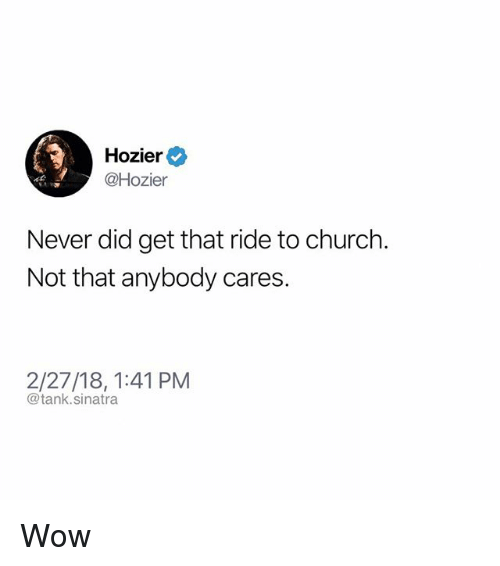 Church, Funny, and Wow: Hozier  @Hozier  Never did get that ride to church.  Not that anybody cares.  2/27/18, 1:41 PM  @tank.sinatra Wow