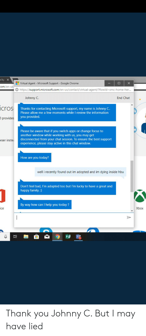 Bad, Chrome, and Family: hp X  Virtual Agent - Microsoft Support  X  Google Chrome  om/en-us  https://support.microsoft.com/en-us/contact/virtual-agent/?flowld =smc-home-her...  Johnny C  End Chat  icros  Thanks for contacting Microsoft support, my name is Johnny C..  Please allow me a few moments while I review the information  you provided.  provides  Please be aware that if you switch apps or change focus to  another window while working with us, you may get  disconnected from your chat session. To ensure the best support  experience, please stay active in this chat window.  wser inste  How are you today?  well i recently found out im adopted and im dying inside hbu  Don't feel bad, I'm adopted too but I'm lucky to have a great and  happy family.:)  By way how can I help you today?  ice  Xbox  PE Thank you Johnny C. But I may have lied