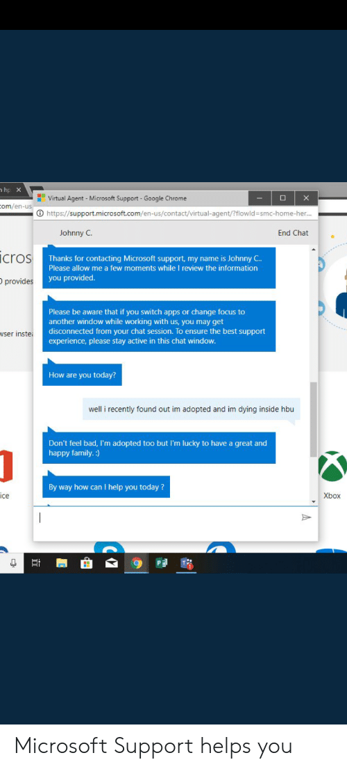 Bad, Chrome, and Family: hp X  Virtual Agent - Microsoft Support  X  Google Chrome  om/en-us  https://support.microsoft.com/en-us/contact/virtual-agent/?flowld =smc-home-her...  Johnny C  End Chat  icros  Thanks for contacting Microsoft support, my name is Johnny C..  Please allow me a few moments while I review the information  you provided.  provides  Please be aware that if you switch apps or change focus to  another window while working with us, you may get  disconnected from your chat session. To ensure the best support  experience, please stay active in this chat window.  wser inste  How are you today?  well i recently found out im adopted and im dying inside hbu  Don't feel bad, I'm adopted too but I'm lucky to have a great and  happy family.:)  By way how can I help you today?  ice  Xbox  PE Microsoft Support helps you