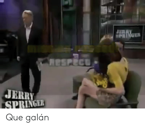 HPRINGER Respect JERRY SPRINGER Que Galán | Jerry Springer