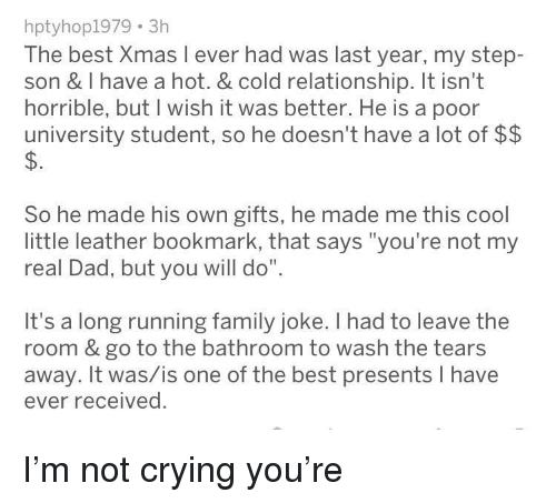 "Crying, Dad, and Family: hptyhop1979 3h  The best Xmas l ever had was last year, my step-  son & I have a hot. & cold relationship. It isn't  horrible, but I wish it was better. He is a poor  university student, so he doesn't have a lot of $$  So he made his own gifts, he made me this cool  little leather bookmark, that says ""you're not my  real Dad, but you will do""  It's a long running family joke. I had to leave the  room & go to the bathroom to wash the tears  away. It was/is one of the best presents I have  ever received. I'm not crying you're"