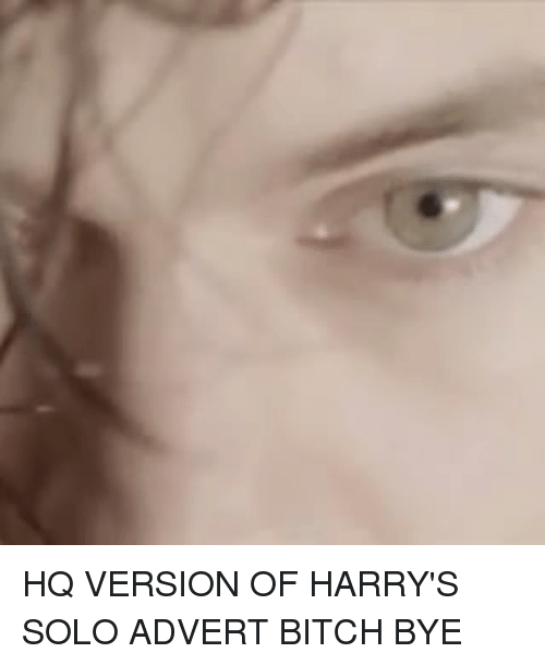 Memes, 🤖, and Solo: HQ VERSION OF HARRY'S SOLO ADVERT BITCH BYE