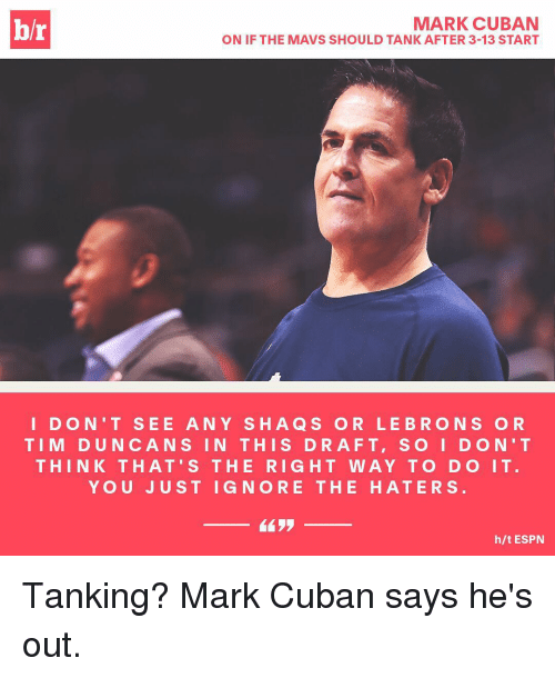Espn, Sports, and Mark Cuban: hr  MARK CUBAN  ON IF THE MAVS SHOULD TANK AFTER 3-13 START  I D O N'T SEE A N Y SHA Q S O R LE BRO N S O R  TIM DUN CAN S IN THIS DRAFT, S O I D ON' T  THIN K THAT' S THE RIGHT WAY TO DO IT  Y O U JUST I G N ORE THE HAT ERS  h/t ESPN Tanking? Mark Cuban says he's out.