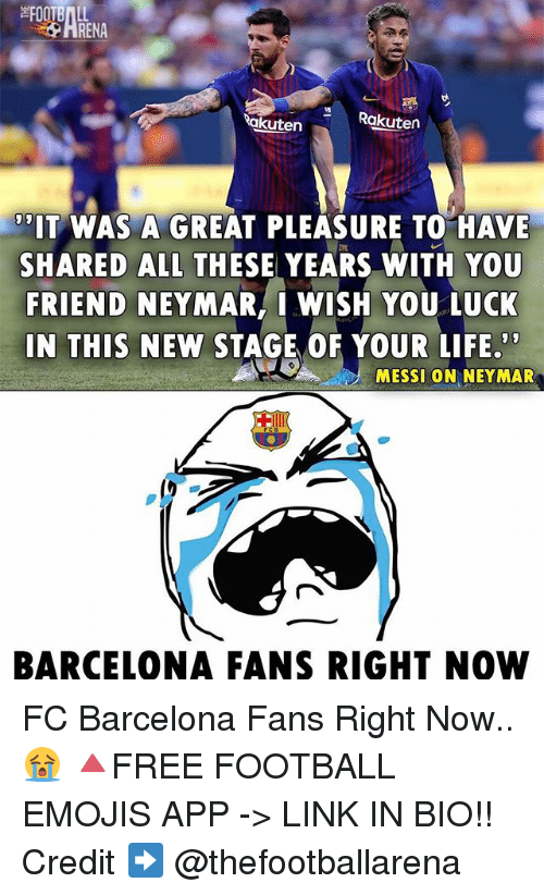 Barcelona, Football, and Life: HRENA  akuten  Rakuten  'IT WAS A GREAT PLEASURE TO HAVE  SHARED ALL THESE YEARS WITH YOU  FRIEND NEYMAR, I WISH YOU LUCK  IN THIS NEW STAGE OF YOUR LIFE  MESSL ON NEYMAR  BARCELONA FANS RIGHT NOW FC Barcelona Fans Right Now..😭 🔺FREE FOOTBALL EMOJIS APP -> LINK IN BIO!! Credit ➡️ @thefootballarena