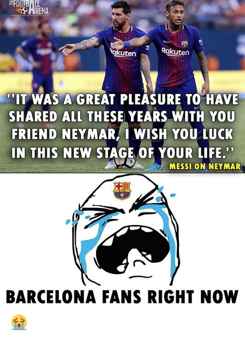Barcelona, Life, and Memes: HRENA  akuten  Rakuten  IT WAS A GREAT PLEASURE TO HAVE  SHARED ALL THESE YEARS WITH YOU  FRIEND NEYMAR, I WISH YOU LUCK  IN THIS NEW STAGE OF YOUR LIFE,  MESSI ON NEYMAR  BARCELONA FANS RIGHT NOW 😭