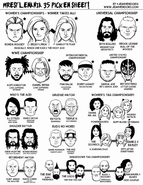 Ass, Don't Want None, and Finn: HRESTLENANIA 35 PICK EN SHEET  Www.EANVENDVOND  BY eJEANVENDORS!  WWW.JEANVENDORS.COM  WOMEN'S CHAMPIONSHIPS WINNER TAKES ALL!  UNIVERSAL CHAMPIONSHIP  SETH ROLLINS  REDEMPTION  ARCHITECT!  RONDA ROUSEY  BECKY LYNCH  CHARLOTTE FLAIR  BROCK LESNAR  BULL OF THE  WOODS!  BASICALLY, WHICH ONE KICKS THE MOST ASS!  WWE CHAMPIONSHIP  INTERCONTINENTAL  CHAMPIONSHIP  UNITED STATES  CHAMPIONSHIP  KOFI KINGSTON  LONG SUFFERING  VETERAN!  DANIEL BRYAN  LONG SUFFERING  VEGAN!  FINN BALOR  OCCASIONAL  DEMON!  BOBBY LASHLEY  THE DESTROYER!  SAMOA JOE  HE'S SAMOA JOE!!  REY MYSTERIO  LITTLE! LUCHA!  LEGEND!  WHO'S THE ACE!  GRUDGE MATCH!  WOMEN'S TAG CHAMPIONSHIP  TAMINA  NIA JAX  PHOENIX  NATALYA  AJ STYLES  THEY DON'T  WANT NONE!  RANDY ORTON  AWESOME  FINISHER!  BATISTA TRIPLE H  YEAHHHHH!!!  MOTORHEAD!  POWERHOUSES!  BUFF BLOND VETERANS!  SMOLDER BATTLE!  BUDS NO MORE!  THE  |ICONICS 》  BAYLEY  BFFS AFTER  EVERYTHING!  A SCHEMING DUO!  DREW MCINTYRE  BACK FROM THE INDIES!  ROMAN REIGNS  BACK FROM LEUKEMIA!  SHANE MCMAHON  DADDY'S BOY!  THE MIZ  SUDDENLY  LIKABLE!  RETIREMENT MATCH!  SMACKDOWN TAG CHAMPIONSHIP!  THE BAR  EURO  BLACK 목  RICOCHET  TENACIOUS  NEWCOMERS!  NAKAMURA  RUSEV  THE USOS  KURT ANGLE BARON CORBIN ENEMIES!  THEY RUN THIS ISH!  ODD COUPLE!  CAN YOU  BELIEVE THIS GUM  THE SHOOTER!
