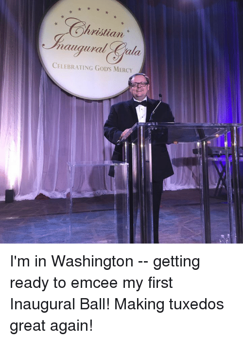 Memes, Mercy, and 🤖: hristian  naugural ala.  CELEBRATING GoDs MERCY I'm in Washington -- getting ready to emcee my first Inaugural Ball!  Making tuxedos great again!