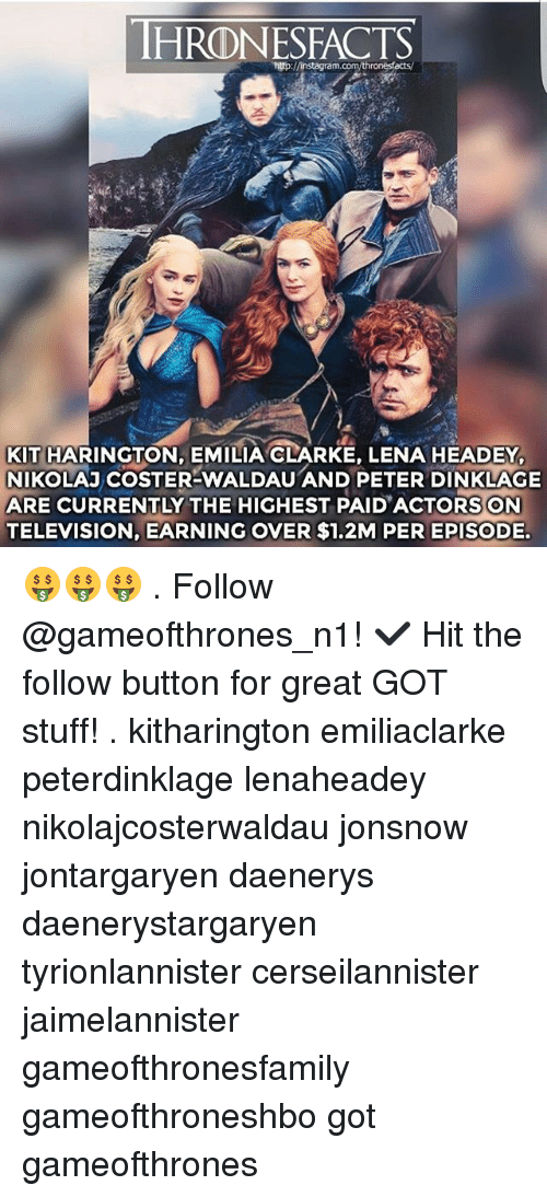 Memes, Nikolaj Coster-Waldau, and Lena Headey: HRODNESFACTS  KIT HARINGTON, EMILIA CLARKE, LENA HEADEY,  NIKOLAJ COSTER-WALDAU AND PETER DINKLAGE  ARE CURRENTLY THE HIGHEST PAID ACTORS ON  TELEVISION, EARNING OVER $1.2M PER EPISODE. 🤑🤑🤑 . Follow @gameofthrones_n1! ✔ Hit the follow button for great GOT stuff! . kitharington emiliaclarke peterdinklage lenaheadey nikolajcosterwaldau jonsnow jontargaryen daenerys daenerystargaryen tyrionlannister cerseilannister jaimelannister gameofthronesfamily gameofthroneshbo got gameofthrones
