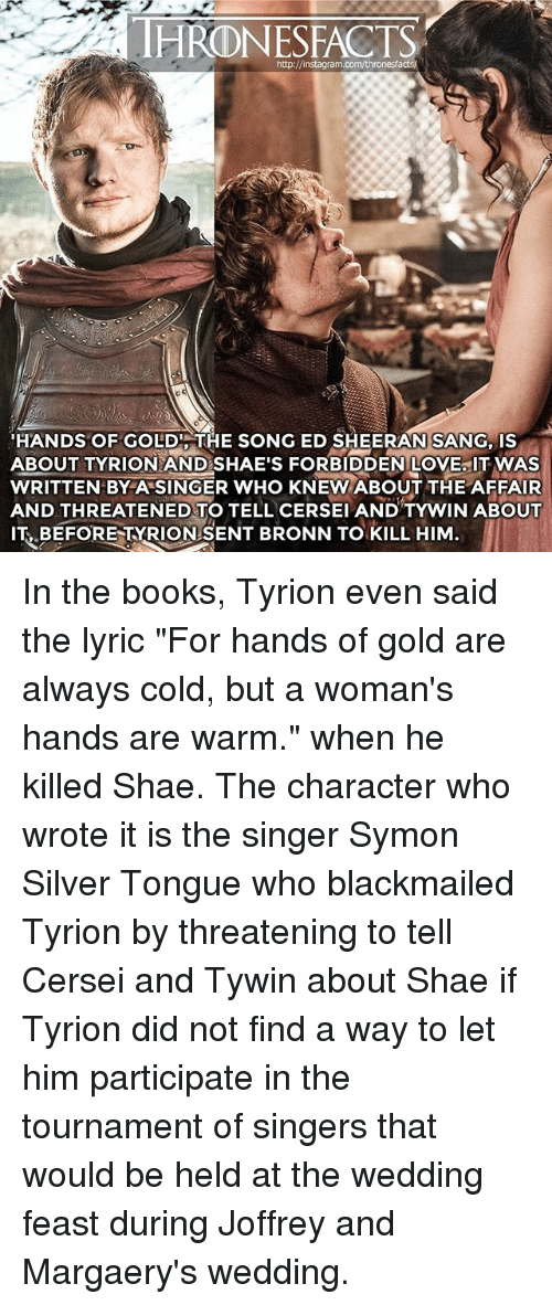 """Books, Love, and Memes: HRONESFACTS  HANDS OF GOLDITHE SONG ED SHEERAN SANG, IS  ABOUT TYRION AND SHAE'S FORBIDDEN LOVE IT WAS  WRITTEN BYA SINGER WHO KNEW ABOUT THE AFFAIR  AND THREATENED TO TELL CERSEI AND TYWIN ABOUT  IT BEFORE TYRIONSENT BRONN TO KILL HIM In the books, Tyrion even said the lyric """"For hands of gold are always cold, but a woman's hands are warm."""" when he killed Shae. The character who wrote it is the singer Symon Silver Tongue who blackmailed Tyrion by threatening to tell Cersei and Tywin about Shae if Tyrion did not find a way to let him participate in the tournament of singers that would be held at the wedding feast during Joffrey and Margaery's wedding."""
