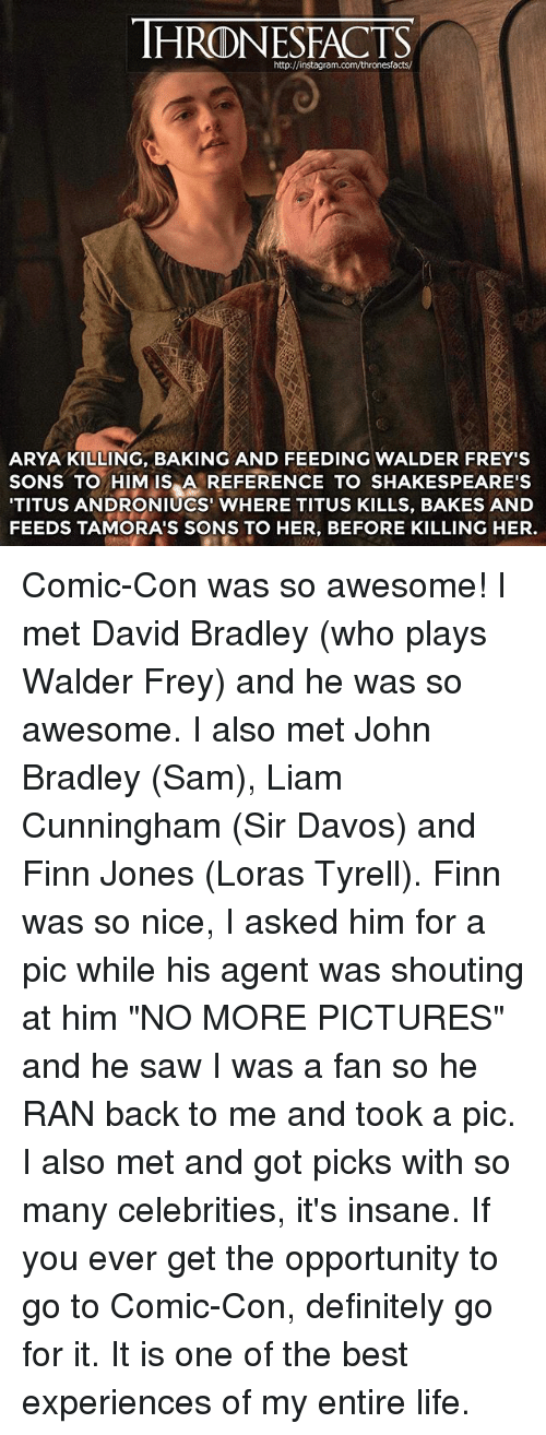 "Definitely, Finn, and Instagram: HRONESFACTS  http://instagram.com/thronesfacts/  ARYA KILLING, BAKING AND FEEDING WALDER FREY'S  SONS TO HIM IS A REFERENCE TO SHAKESPEARE'S  TITUS ANDRONIUCS' WHERE TITUS KILLS, BAKES AND  FEEDS TAMORA'S SONS TO HER, BEFORE KILLING HER. Comic-Con was so awesome! I met David Bradley (who plays Walder Frey) and he was so awesome. I also met John Bradley (Sam), Liam Cunningham (Sir Davos) and Finn Jones (Loras Tyrell). Finn was so nice, I asked him for a pic while his agent was shouting at him ""NO MORE PICTURES"" and he saw I was a fan so he RAN back to me and took a pic. I also met and got picks with so many celebrities, it's insane. If you ever get the opportunity to go to Comic-Con, definitely go for it. It is one of the best experiences of my entire life."