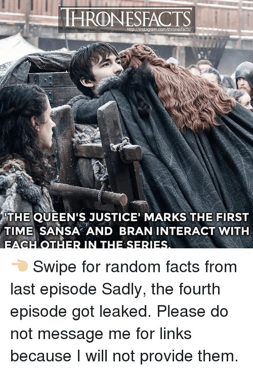 Facts, Memes, and Justice: HRONESFACTS  ram.com/thronesfacts/  THE QUEEN'S JUSTICE' MARKS THE FIRST  TIME SANSA AND BRAN INTERACT WITH  EACH OTHER IN THE SERIES 👈🏼 Swipe for random facts from last episode Sadly, the fourth episode got leaked. Please do not message me for links because I will not provide them.