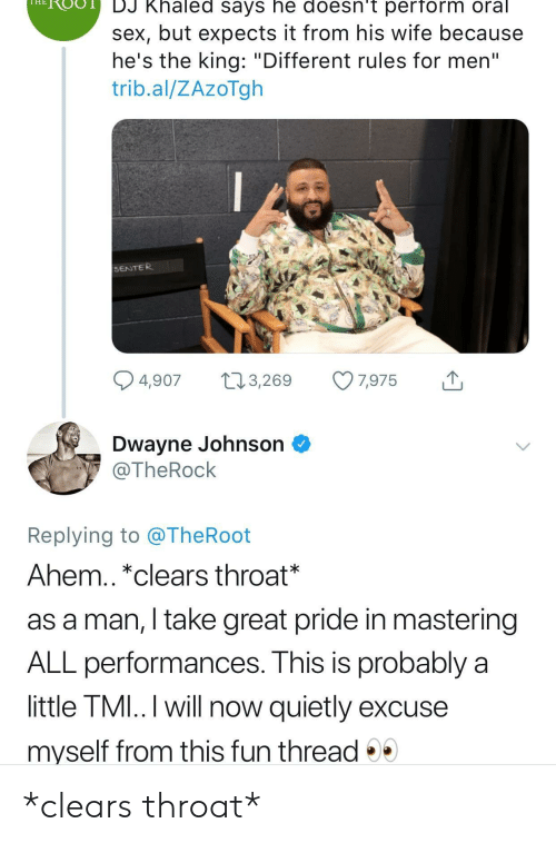 "DJ Khaled, Dwayne Johnson, and Sex: HROO  DJ Khaled says he doesn't perform oral  sex, but expects it from his wife because  he's the king: ""Different rules for men""  trib.al/ZAzoTgh  SENTER  4,907 t 3,269 7,975  Dwayne Johnson ^  @TheRock  Replying to @TheRoot  Ahem.. *clears throat*  as a man, I take great pride in mastering  ALL performances. This is probably a  little TMI..I will now quietly excuse  myself from this fun thread *clears throat*"