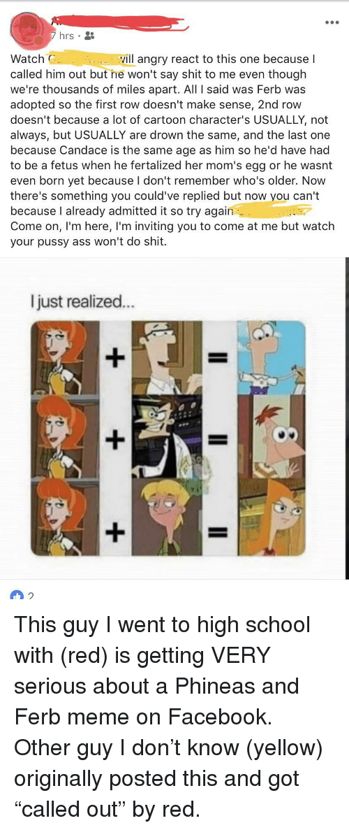 Ass, Facebook, and Meme: hrs .  Watch  called him out but he won't say shit to me even though  we're thousands of miles apart. All I said was Ferb was  adopted so the first row doesn't make sense, 2nd row  doesn't because a lot of cartoon character's USUALLY, not  always, but USUALLY are drown the same, and the last one  because Candace is the same age as him so he'd have had  to be a fetus when he fertalized her mom's egg or he wasnt  even born yet because I don't remember who's older. Now  there's something you could've replied but now you can't  because l already admitted it so try again  Come on, l'm here, I'm inviting you to come at me but watch  your pussy ass won't do shit.  vill angry react to this one because I  l just realized...  2