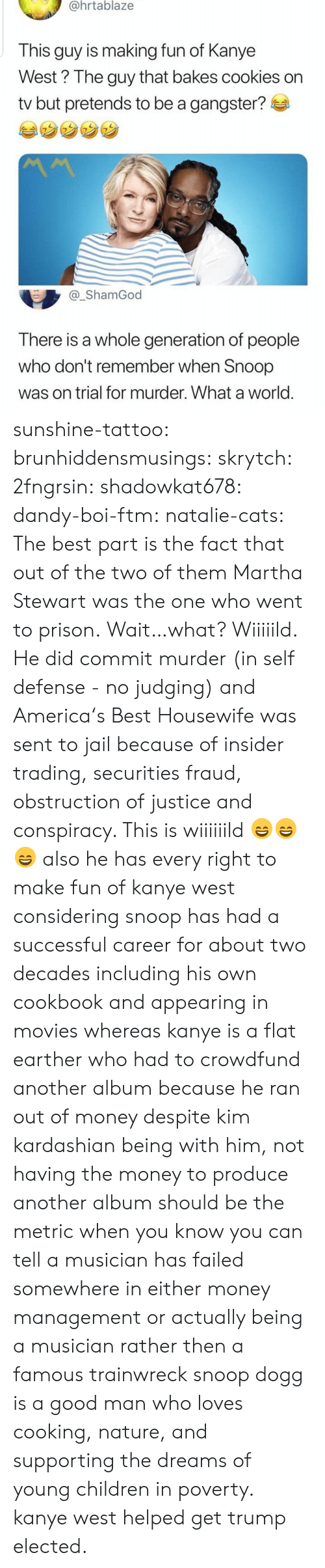 America, Cats, and Children: @hrtablaze  This guy is making fun of Kanye  West? The guy that bakes cookies on  tv but pretends to be a gangster?  _ShamGod  There is a whole generation of people  who don't remember when Snoop  was on trial for murder. What a world sunshine-tattoo: brunhiddensmusings:  skrytch:  2fngrsin:  shadowkat678:  dandy-boi-ftm:   natalie-cats:   The best part is the fact that out of the two of them Martha Stewart was the one who went to prison.   Wait…what?   Wiiiiild. He did commit murder (in self defense - no judging) and America's Best Housewife was sent to jail because of insider trading, securities fraud, obstruction of justice and conspiracy. This is wiiiiiild 😄😄😄    also he has every right to make fun of kanye west considering snoop has had a successful career for about two decades including his own cookbook and appearing in movies whereas kanye is a flat earther who had to crowdfund another album because he ran out of money despite kim kardashian being with him, not having the money to produce another album should be the metric when you know you can tell a musician has failed somewhere in either money management or actually being a musician rather then a famous trainwreck   snoop dogg is a good man who loves cooking, nature, and supporting the dreams of young children in poverty. kanye west helped get trump elected.