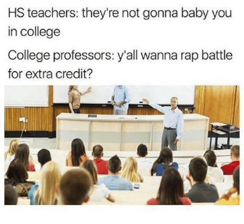 College, Rap, and Rap Battle: HS teachers: they're not gonna baby you  in college  College professors: y'all wanna rap battle  for extra credit?