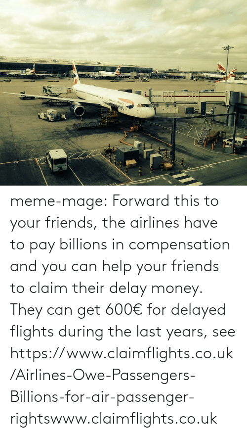 Friends, Meme, and Money: HSBC D  ANS meme-mage:  Forward this to your friends, the airlines have to pay billions in  compensation and you can help your friends to claim their delay money.  They can get 600€ for delayed flights during the last years, see https://www.claimflights.co.uk/Airlines-Owe-Passengers-Billions-for-air-passenger-rightswww.claimflights.co.uk