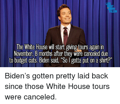 """White House, Budget, and House: HT  IMM  The White House will start giving tours again in  November, 8 months after they were canceled due  to budget cuts. Biden said, """"So gotta put on a shirt3 <p>Biden&rsquo;s gotten pretty laid back since those White House tours were canceled.</p>"""