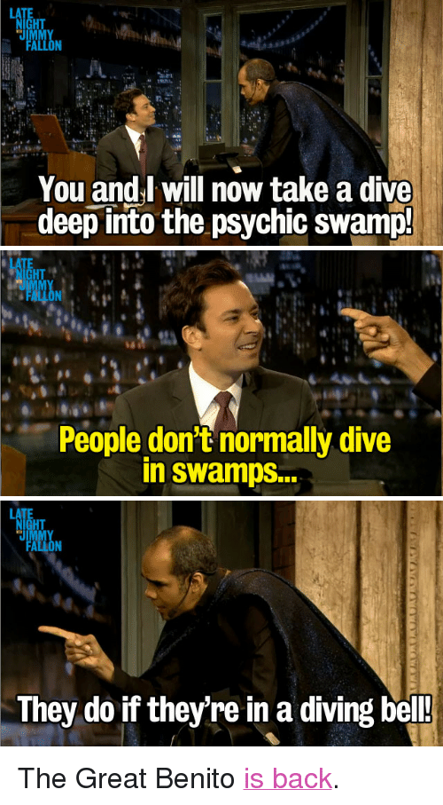 """Target, Http, and Video: HT  JL  You and.l will now take a dive  deep into the psychic swamp!   HT  People don't normally dive  in swamps...   HT  They do if they're in a diving bel! <p>The Great Benito <a href=""""http://www.latenightwithjimmyfallon.com/video/audience-suggestion-box-the-great-benito-returns/n35912/"""" target=""""_blank"""">is back</a>.</p>"""