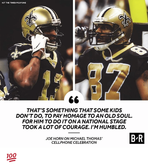 Kids, Michael, and Old: HT THE TIMES-PICAYUNE  THAT'S SOMETHING THAT SOME KIDS  DON'TDO, TO PAY HOMAGE TO AN OLD SOUL.  FOR HIM TO DOITONA NATIONAL STAGE  TOOK A LOT OF COURAGE. I'MHUMBLED.  JOE HORN ON MICHAEL THOMAS'  CELLPHONE CELEBRATION  B R 💯