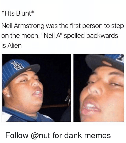"""Dank, Memes, and Neil Armstrong: *Hts Blunt  Neil Armstrong was the first person to step  on the moon. """"Neil A"""" spelled backwards  is Alien Follow @nut for dank memes"""