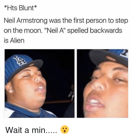 "Neil Armstrong, Alien, and Moon: *Hts Blunt*  Neil Armstrong was the first person to step  on the moon. ""Neil A"" spelled backwards  is Alien Wait a min..... 😮"