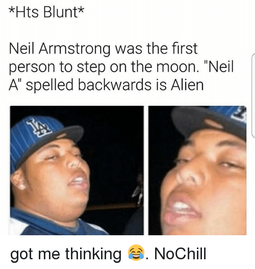 """Funny, Neil Armstrong, and Alien: *Hts Blunt*  Neil Armstrong was the first  person to step on the moon. """"Neil  A"""" spelled backwards is Alien got me thinking 😂. NoChill"""