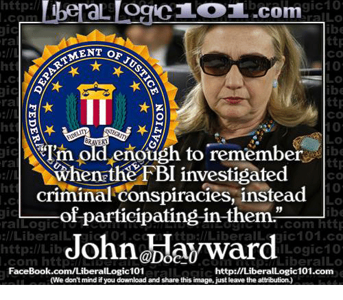 """Facebook, Fbi, and Memes: http:  beraL OgIC.com  ttp  Co  0  0  ra  MENT OF  ht  ttr  co  ra  ht  0  Ih old eñough to remember  When the FBI investigated  criminal conspiracies, instead  ttp  co  0  0  ra  ht  .-of-participating-in-them.""""  Johnblayward  39  ralLogicT  l/LiberalLTaic1 01.c  http://Lilb  ESo.com htt  ttpal/Liberallic101.co  Logic1  com httpmI  FaceBook.com/LiberalLogic101  comLiberalLo  http://LiberalLogic101.com  (We don't mind if you download and share this image, just leave the attribution.)"""