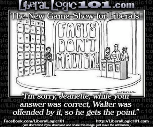 """Memes, Image, and Images: http  gic10  L OCIC LOT..com  gic  The New Game-Show for liberals!  ttp  CO  DONT  ttp  ra  CO  ttp  ra  Tim SOIry deanette While youn  gic  om http  ral Log  answer was correct, Walter was  llLibe  101.co  offended by it, so he gets the point.""""  c10  Conn FaceBook.com/Liberal  http://LiberalLogic101.com  (We don't mind if you download and share this image, just leave the attribution.)"""