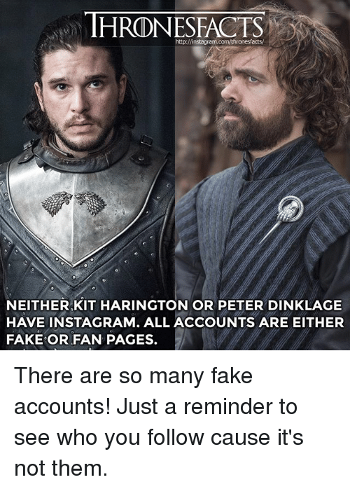 Fake, Instagram, and Memes: http://instagra  NEITHER,KIT HARINGTON OR PETER DINKLAGE  HAVE INSTAGRAM. ALL ACCOUNTS ARE EITHER  FAKE OR FAN PAGES. There are so many fake accounts! Just a reminder to see who you follow cause it's not them.