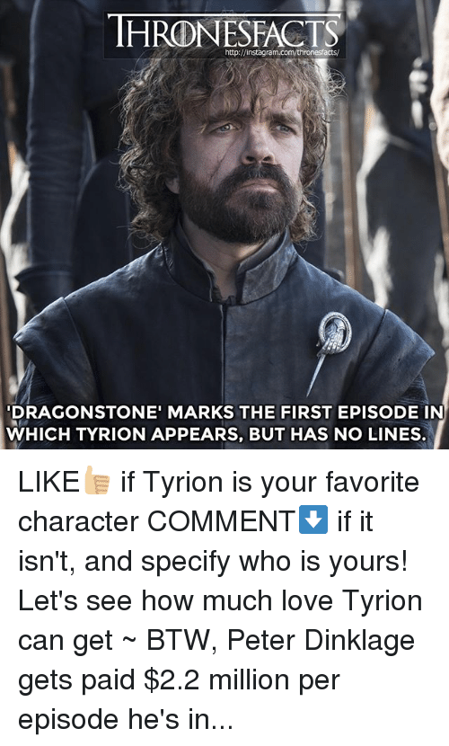 Instagram, Love, and Memes: http://instagram.com/thronesfacts/  DRAGONSTONE' MARKS THE FIRST EPISODE IN  WHICH TYRION APPEARS, BUT HAS NO LINES. LIKE👍🏼 if Tyrion is your favorite character COMMENT⬇️ if it isn't, and specify who is yours! Let's see how much love Tyrion can get ~ BTW, Peter Dinklage gets paid $2.2 million per episode he's in...