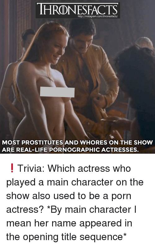 Instagram, Life, and Memes: http://instagram.com/thronesfacts/  MOST PROSTITUTES AND WHORES ON THE SHOW  ARE REAL-LIFE PORNOGRAPHIC ACTRESSES. ❗️Trivia: Which actress who played a main character on the show also used to be a porn actress? *By main character I mean her name appeared in the opening title sequence*