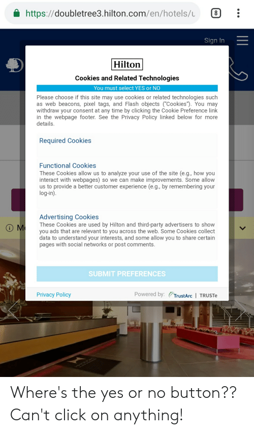 "Click, Cookies, and Party: https://doubletree3.hilton.com/en/hotels/  Sign In  Hilton  Cookies and Related Technologies  You must select YES or NO  Please choose if this site may use cookies or related technologies such  as web beacons, pixel tags, and Flash objects (""Cookies""). You may  withdraw your consent at any time by clicking the Cookie Preference link  in the webpage footer. See the Privacy Policy linked below for more  details.  Required Cookies  Functional Cookies  These Cookies allow us to analyze your use of the site (e.g., how you  interact with webpages) so we can make improvements. Some allow  us to provide a better customer experience (e.g., by remembering your  log-in)  Advertising Cookies  These Cookies are used by Hilton and third-party advertisers to show  you ads that are relevant to you across the web. Some Cookies collect  data to understand your interests, and some allow you to share certain  pages with social networks or post comments.  SUBMIT PREFERENCES  Privacy Policy  Powered by: TrustArc I TRUSTe Where's the yes or no button?? Can't click on anything!"
