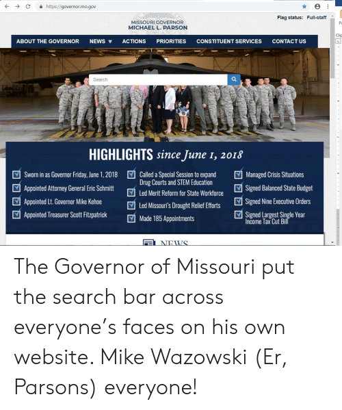 Friday, News, and Budget: https://governor.mo.gov  Flag status: Full-staff  MISSOURI GOVERNOR  P  MICHAEL L. PARSON  Clip  NEWS  CONSTITUENT SERVICES  L  ABOUT THE GOVERNOR  ACTIONS  PRIORITIES  CONTACT US  Search  HIGHLIGHTS since June 1, 2018  Called a Special Session to expand  Drug Courts and STEM Education  Sworn in as Governor Friday, June 1, 2018  Managed Crisis Situations  Signed Balanced State Budget  Appointed Attorney General Eric Schmitt  Led Merit Reform for State Workforce  Appointed Lt.Governor Mike Kehoe  Signed Nine Executive Orders  Led Missouri's Drought Relief Efforts  Signed Largest Single Year  Income Tax Cut Bill  Appointed Treasurer Scott Fitzpatrick  Made 185 Appointments  NEWS  .. The Governor of Missouri put the search bar across everyone's faces on his own website. Mike Wazowski (Er, Parsons) everyone!