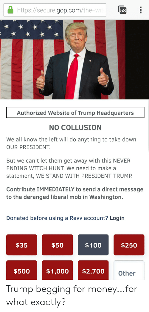 Anaconda, Money, and Politics: https://secure.gop.com/the-w  58  Authorized Website of Trump Headquarters  NO COLLUSION  We all know the left will do anything to take down  OUR PRESIDENT  But we can't let them get away with this NEVER  ENDING WITCH HUNT. We need to make a  statement, WE STAND WITH PRESIDENT TRUMP  Contribute IMMEDIATELY to send a direct message  to the deranged liberal mob in Washington.  Donated before using a Revv account? Login  $35  $50  $100  $250  $500$1,000  $2,700  Other Trump begging for money...for what exactly?