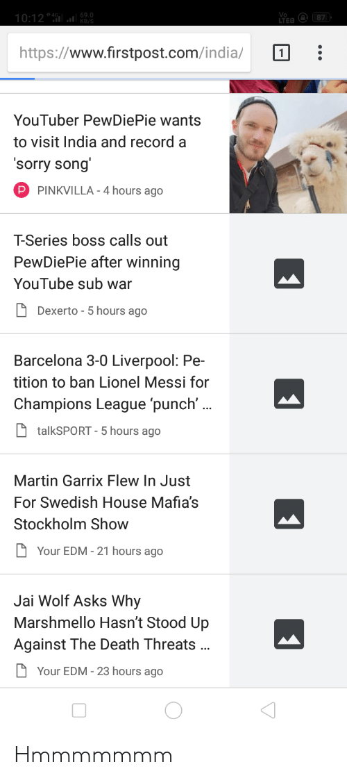 Barcelona, Martin, and Sorry: https://www.firstpost.com/inda/ Π  YouTuber PewDiePie wants  to visit India and record a  Sorry Song  PINKVILLA-4 hours ago  T-Series boss calls out  PewDiePie after winning  YouTube sub war  Dexerto - 5 hours ago  Barcelona 3-0 Liverpool: Pe-  tition to ban Lionel Messi for  Champions League punch'  talkSPORT - 5 hours ago  Martin Garrix Flew In Just  For Swedish House Mafia's  Stockholm Show  Your EDM-21 hours ago  Jai Wolf Asks Why  Marshmello Hasn't Stood Up  Against The Death Threats  Your EDM-23 hours ago Hmmmmmmm